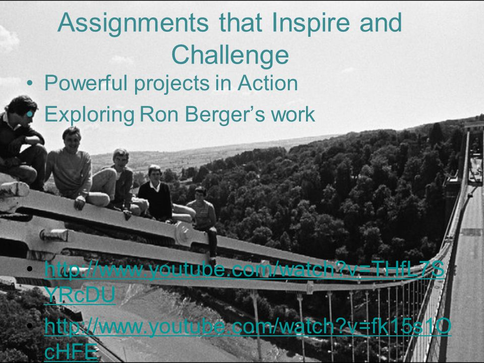 Assignments that Inspire and Challenge Powerful projects in Action Exploring Ron Berger's work http://www.youtube.com/watch v=THfL7S YRcDUhttp://www.youtube.com/watch v=THfL7S YRcDU http://www.youtube.com/watch v=fk15s1O cHFEhttp://www.youtube.com/watch v=fk15s1O cHFE