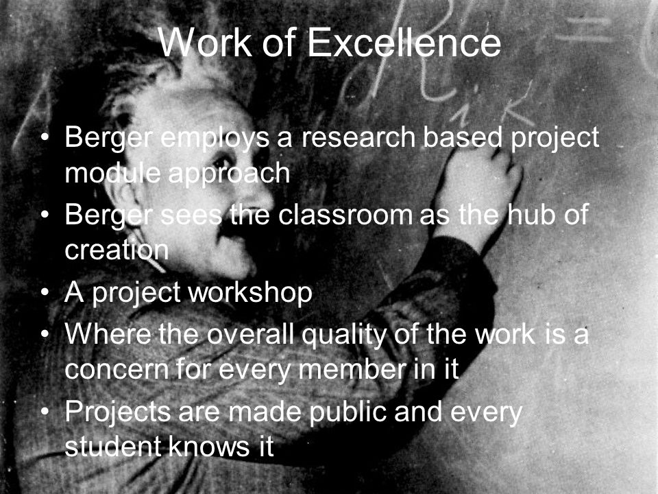 Work of Excellence Berger employs a research based project module approach Berger sees the classroom as the hub of creation A project workshop Where the overall quality of the work is a concern for every member in it Projects are made public and every student knows it