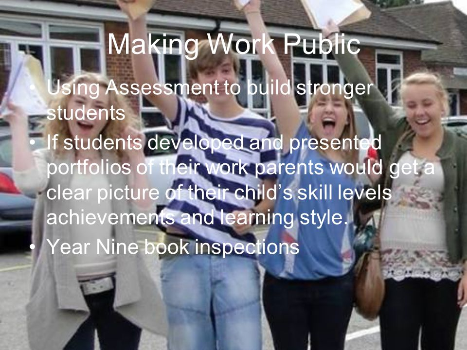 Making Work Public Using Assessment to build stronger students If students developed and presented portfolios of their work parents would get a clear picture of their child's skill levels achievements and learning style.