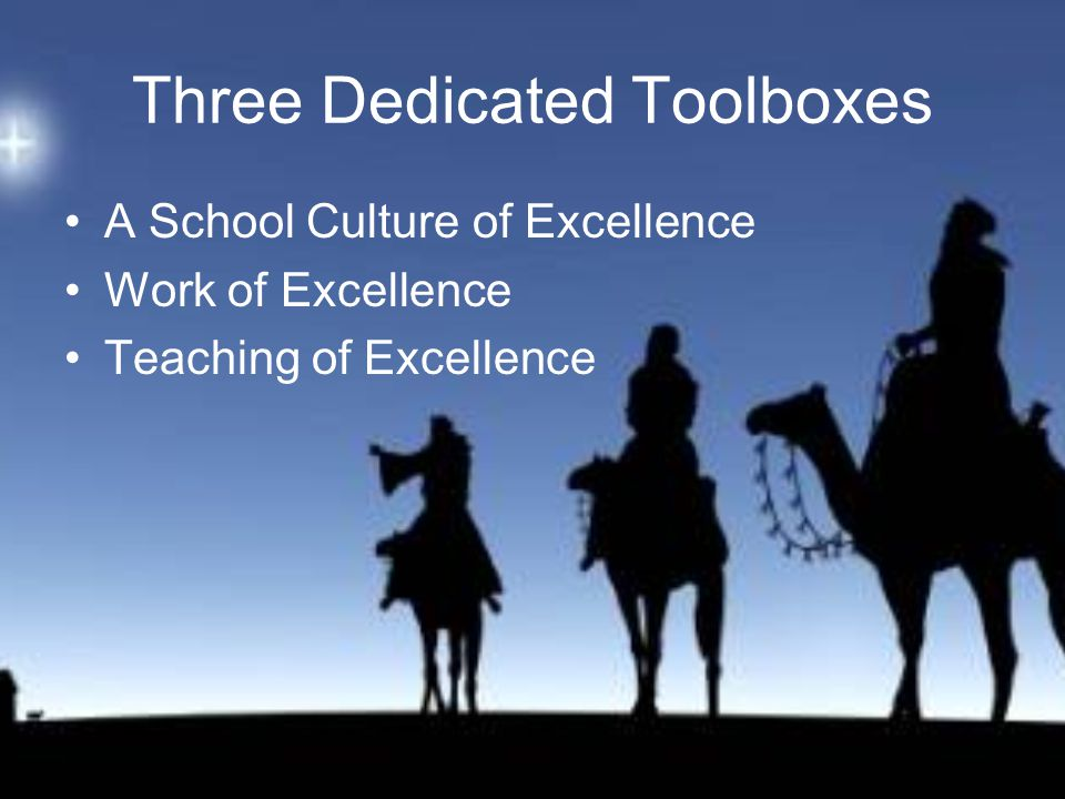 Three Dedicated Toolboxes A School Culture of Excellence Work of Excellence Teaching of Excellence