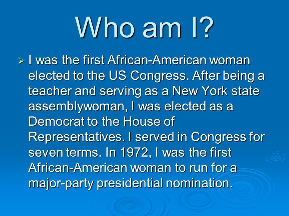 Who am I. I was the first African-American woman elected to the US Congress.