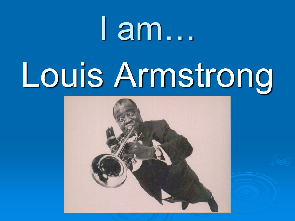 I am… Louis Armstrong