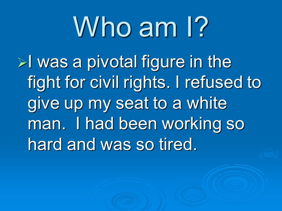 Who am I. I was a pivotal figure in the fight for civil rights.