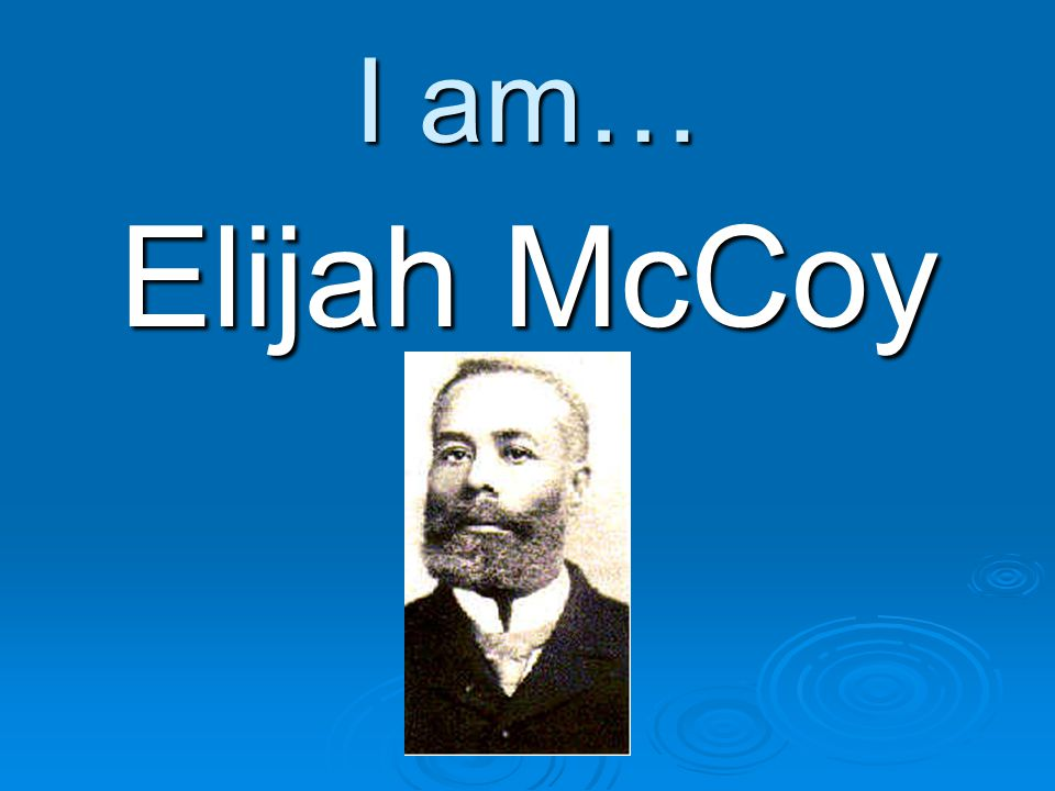 I am… Elijah McCoy