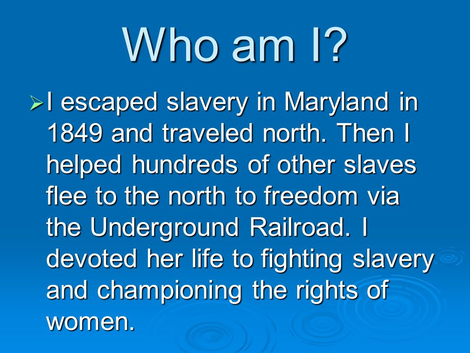 Who am I. I escaped slavery in Maryland in 1849 and traveled north.