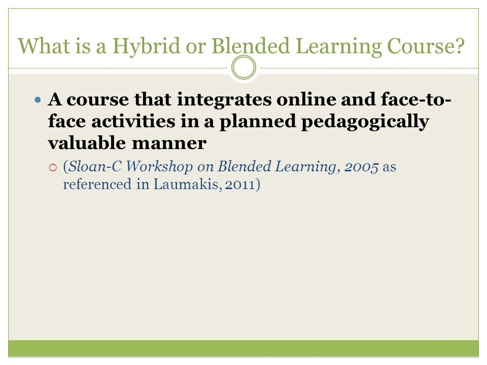 What is a Hybrid or Blended Learning Course? A course that integrates online and face-to- face activities in a planned pedagogically valuable manner 