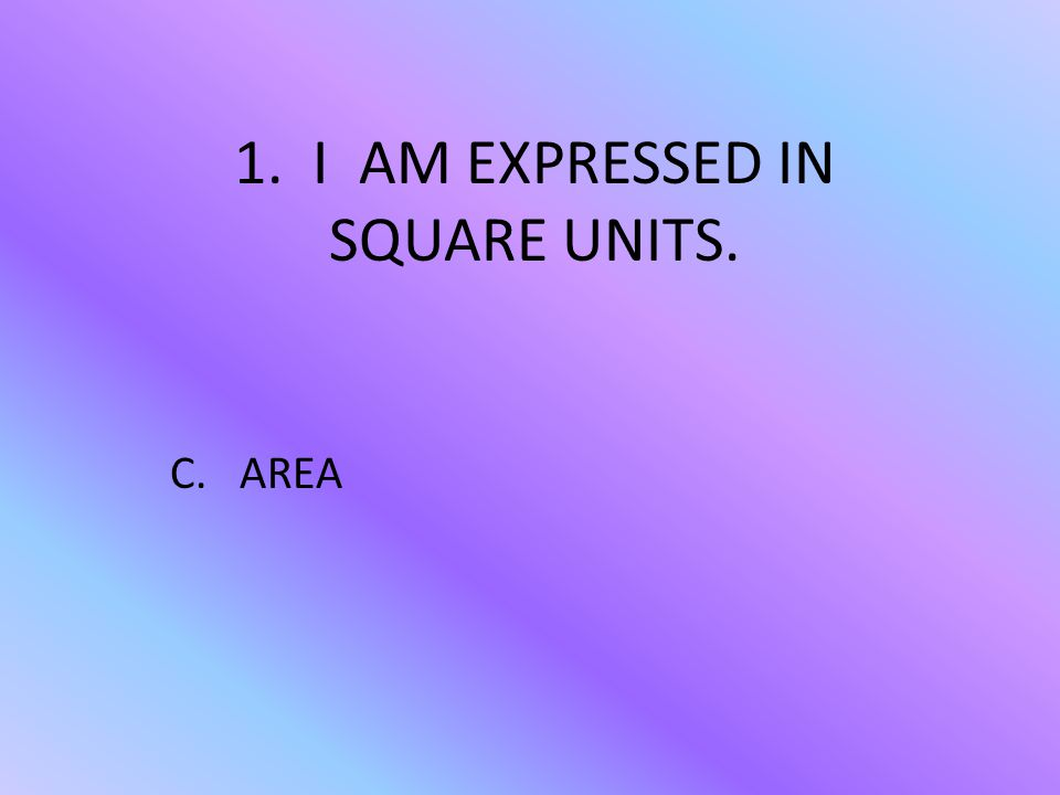 1. I AM EXPRESSED IN SQUARE UNITS. C. AREA