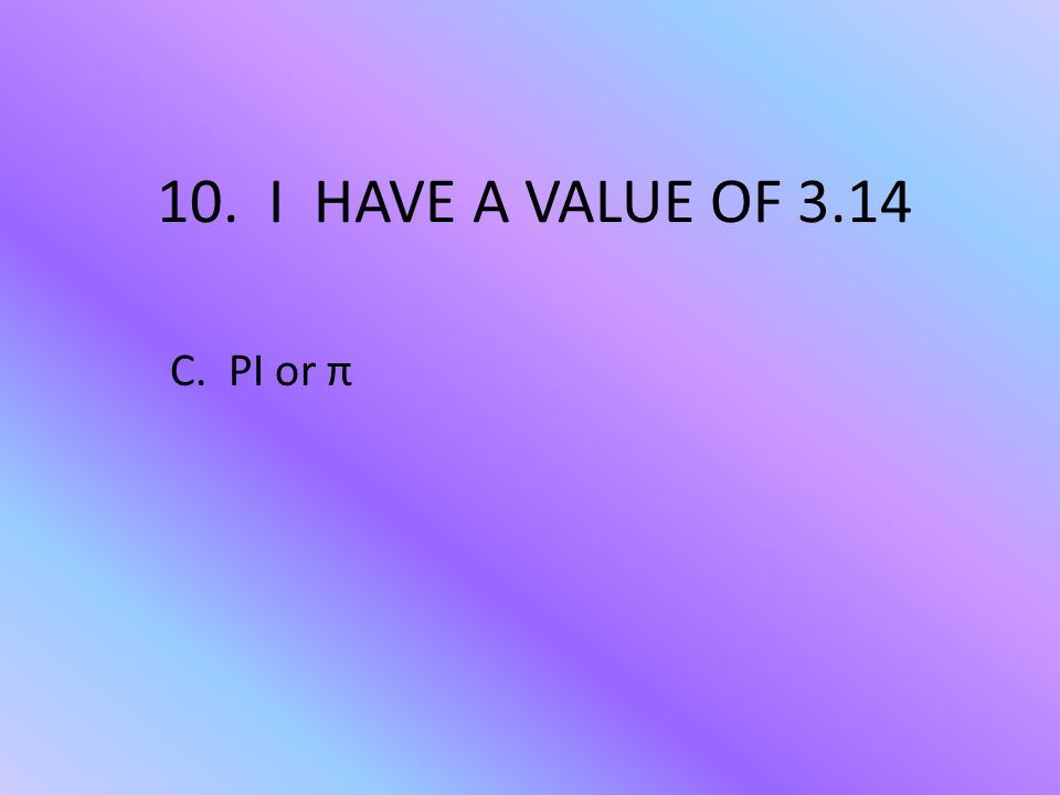 10. I HAVE A VALUE OF 3.14 C. PI or π