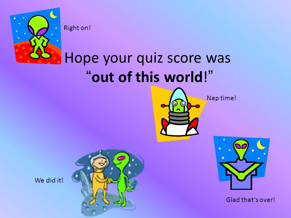 Hope your quiz score was out of this world! Right on! We did it! Glad that's over! Nap time!