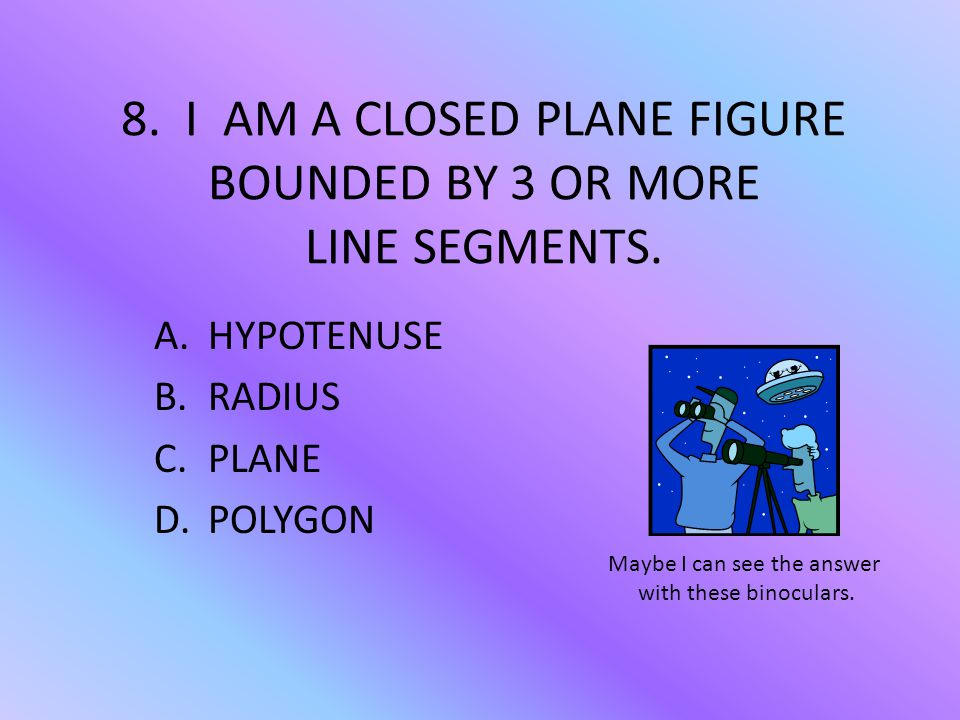 8. I AM A CLOSED PLANE FIGURE BOUNDED BY 3 OR MORE LINE SEGMENTS.