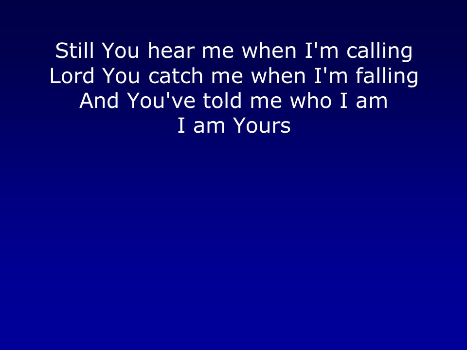 Still You hear me when I'm calling Lord You catch me when I'm falling And You've told me who I am I am Yours