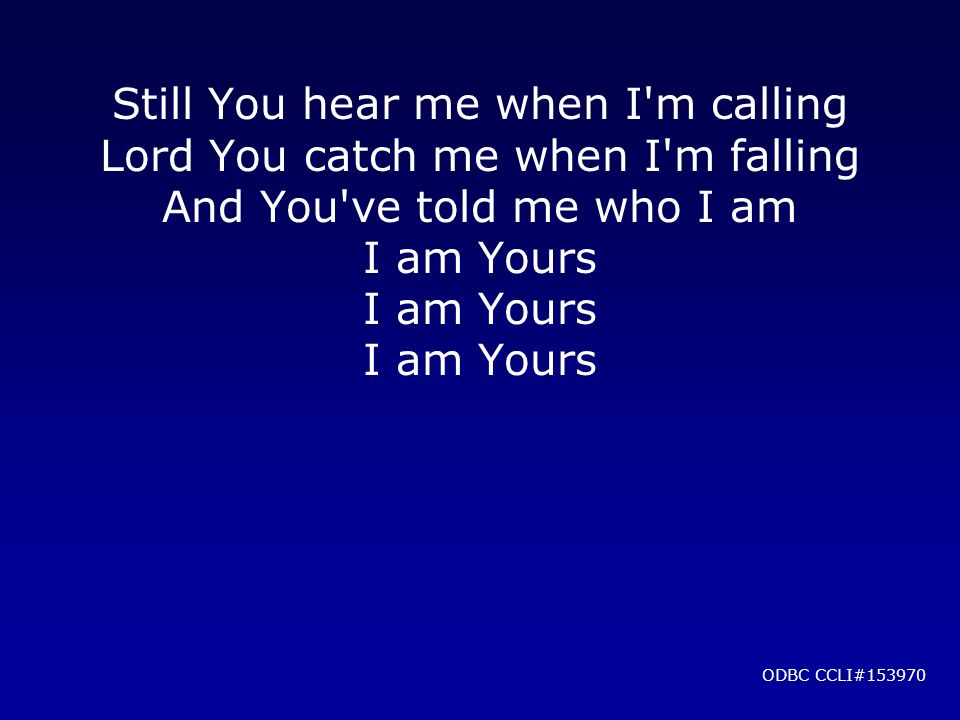 Still You hear me when I'm calling Lord You catch me when I'm falling And You've told me who I am I am Yours ODBC CCLI#153970