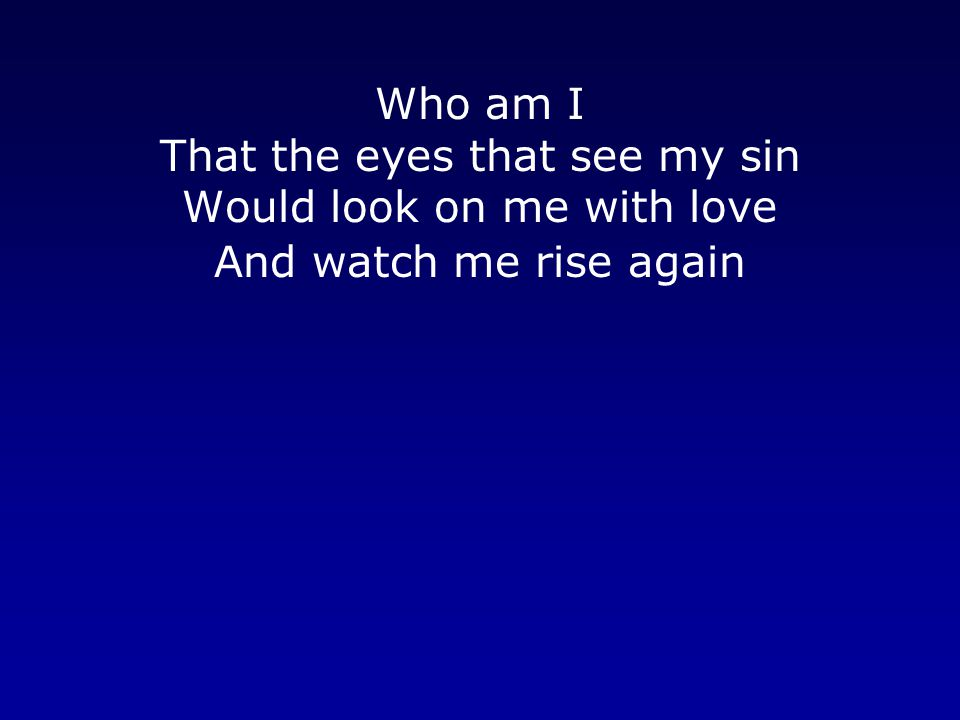 Who am I That the eyes that see my sin Would look on me with love And watch me rise again