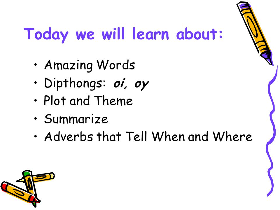Today we will learn about: Amazing Words Dipthongs: oi, oy Plot and Theme Summarize Adverbs that Tell When and Where