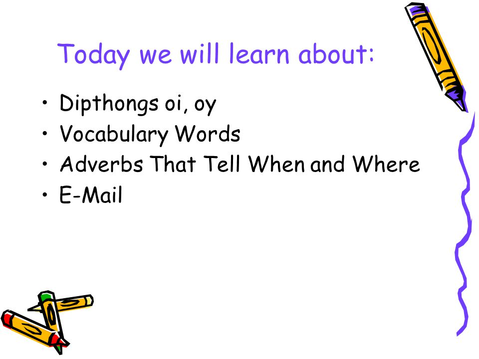 Today we will learn about: Dipthongs oi, oy Vocabulary Words Adverbs That Tell When and Where E-Mail
