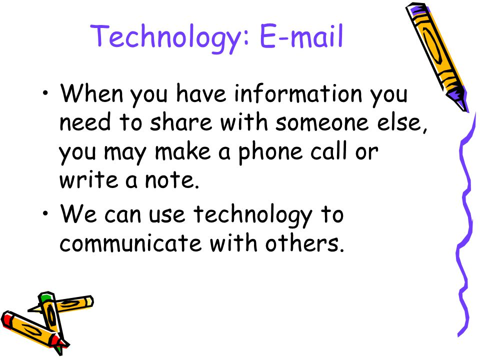 Technology: E-mail When you have information you need to share with someone else, you may make a phone call or write a note.