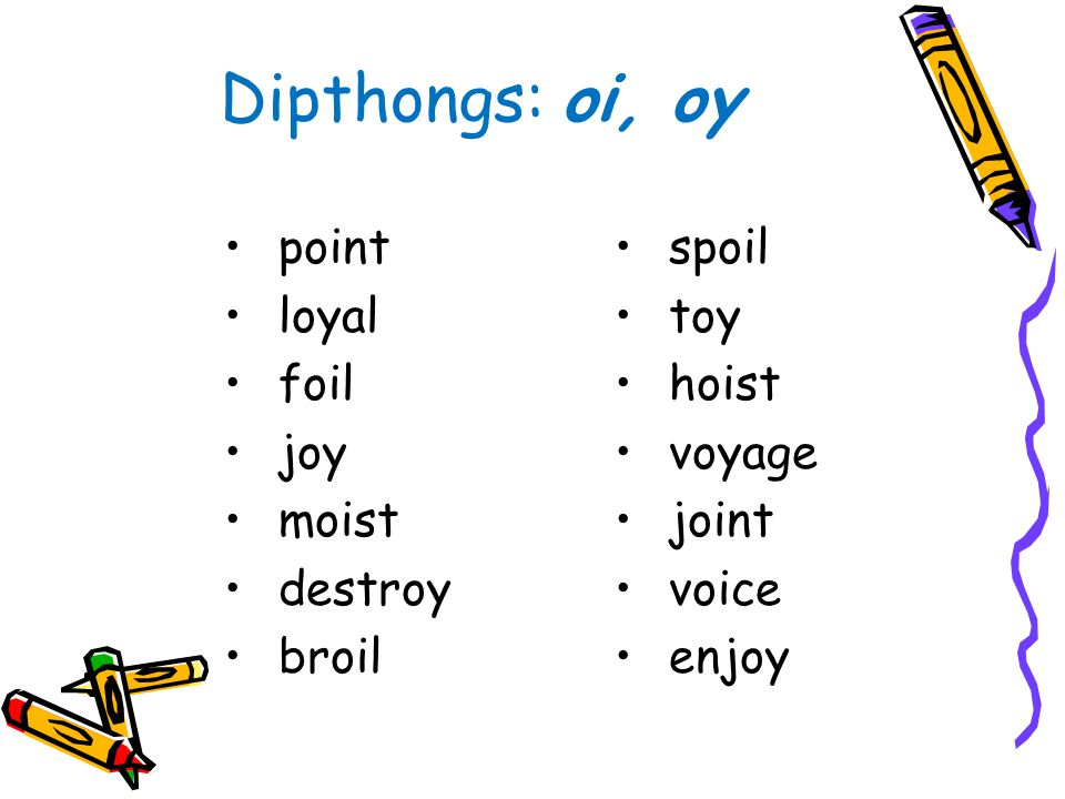 Dipthongs: oi, oy point loyal foil joy moist destroy broil spoil toy hoist voyage joint voice enjoy