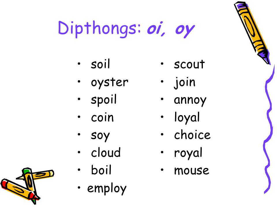 Dipthongs: oi, oy soil oyster spoil coin soy cloud boil employ scout join annoy loyal choice royal mouse