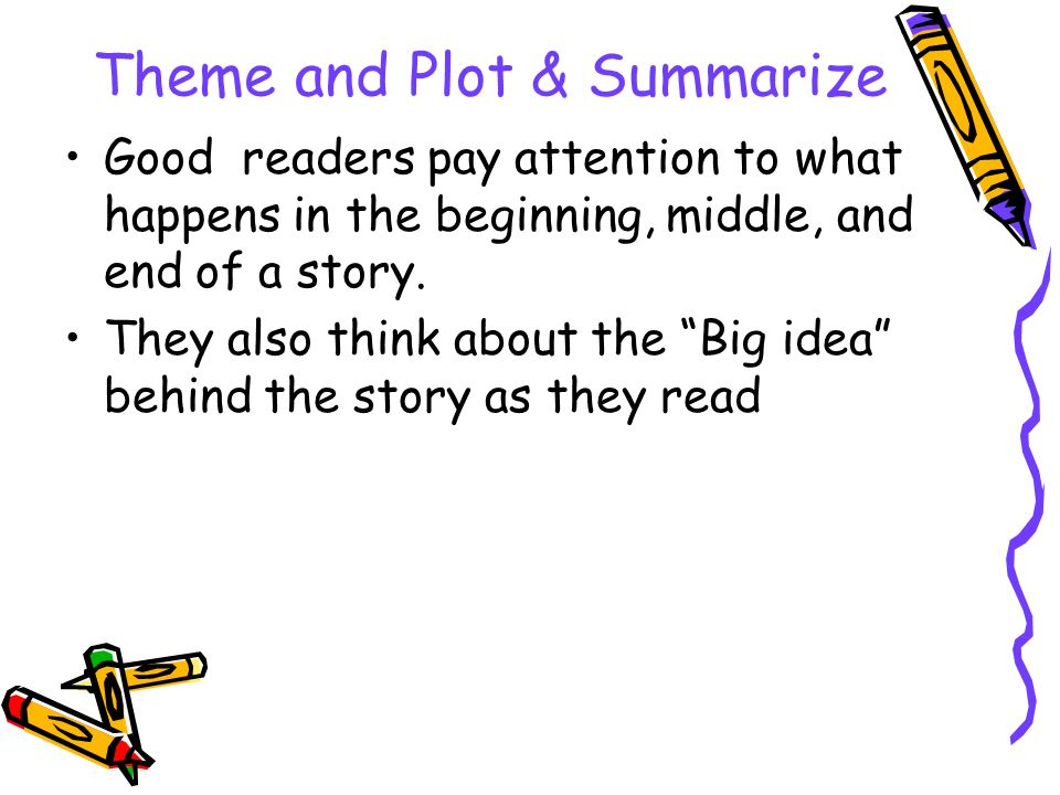 Theme and Plot & Summarize Good readers pay attention to what happens in the beginning, middle, and end of a story.