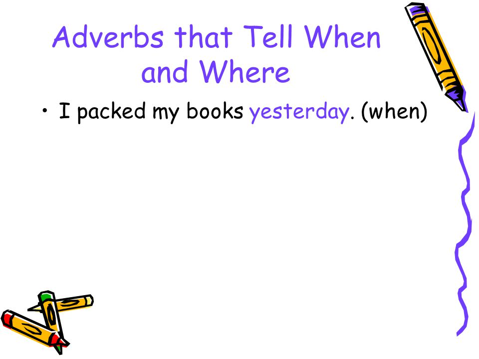 Adverbs that Tell When and Where I packed my books yesterday. (when)