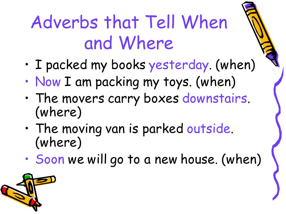 Adverbs that Tell When and Where I packed my books yesterday.
