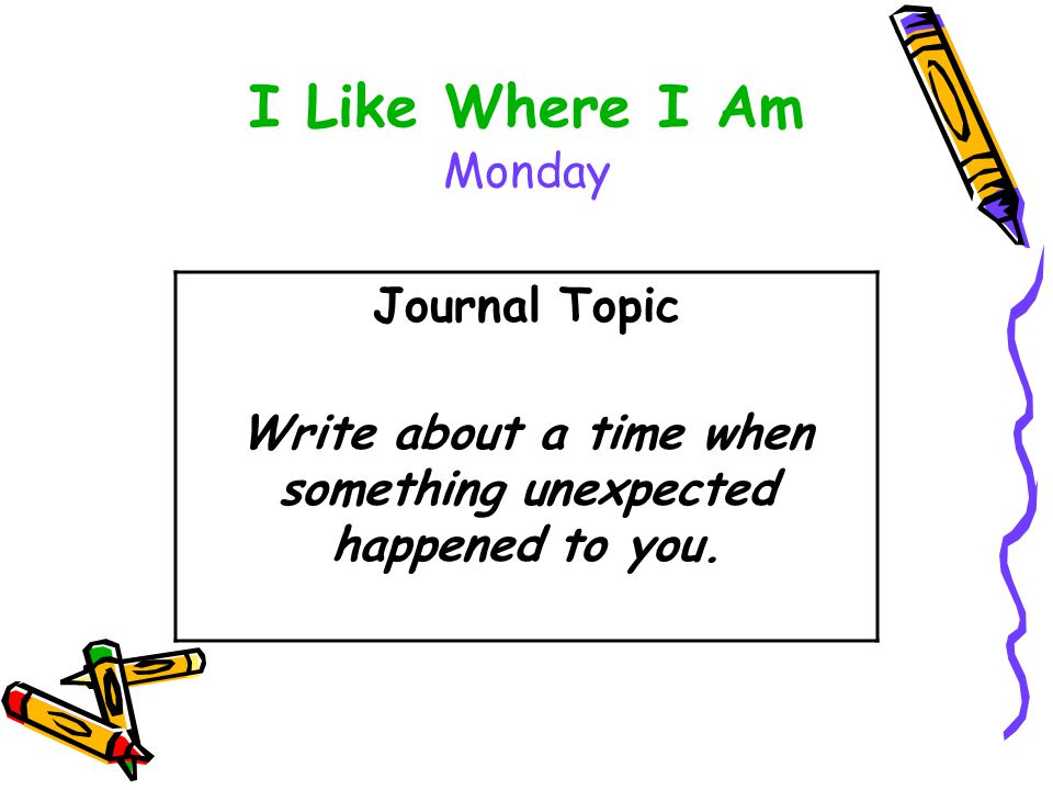 I Like Where I Am Monday Journal Topic Write about a time when something unexpected happened to you.