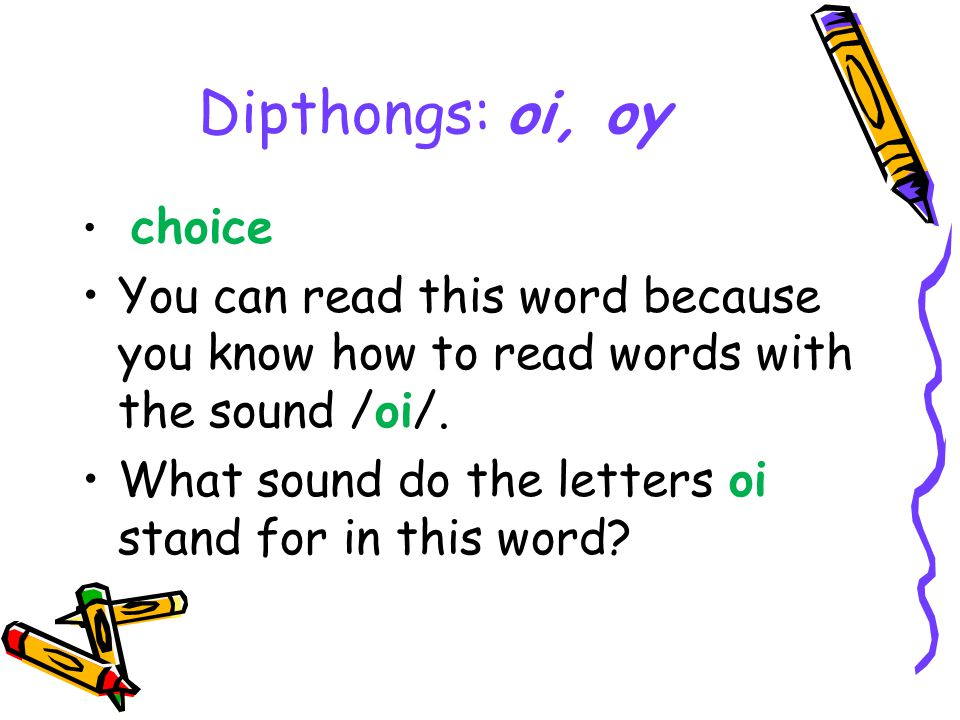 Dipthongs: oi, oy choice You can read this word because you know how to read words with the sound /oi/.