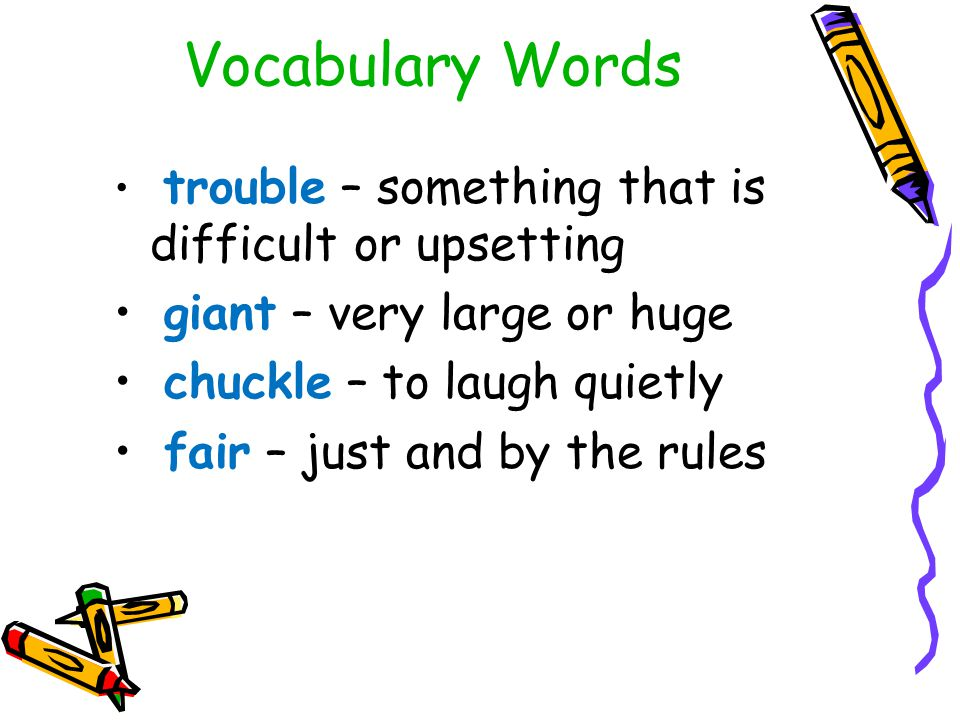 Vocabulary Words trouble – something that is difficult or upsetting giant – very large or huge chuckle – to laugh quietly fair – just and by the rules