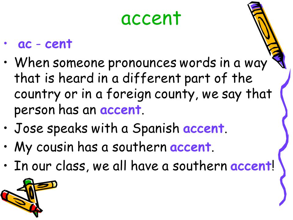 accent ac - cent When someone pronounces words in a way that is heard in a different part of the country or in a foreign county, we say that person has an accent.