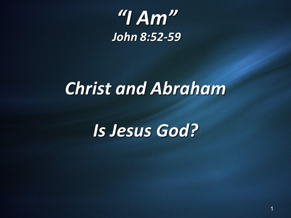 I Am John 8:52-59 Christ and Abraham Is Jesus God? 1