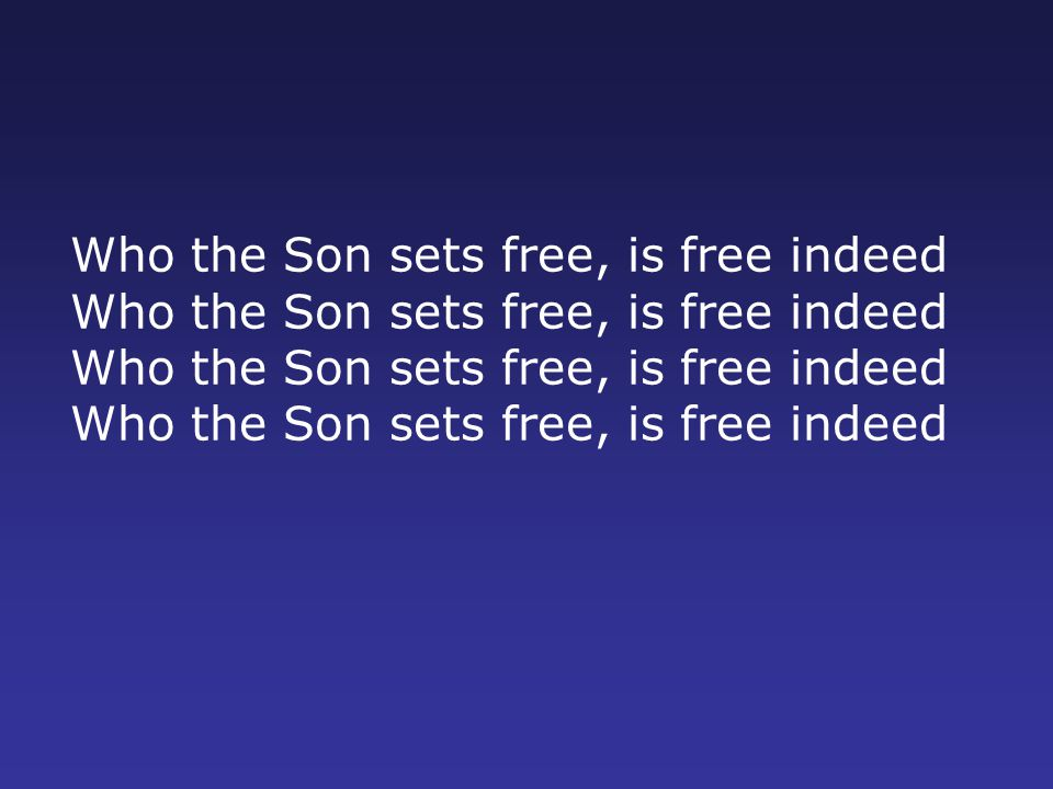 Who the Son sets free, is free indeed Who the Son sets free, is free indeed