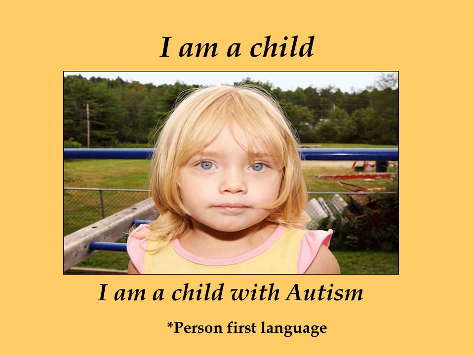 I am a child I am a child with Autism *Person first language
