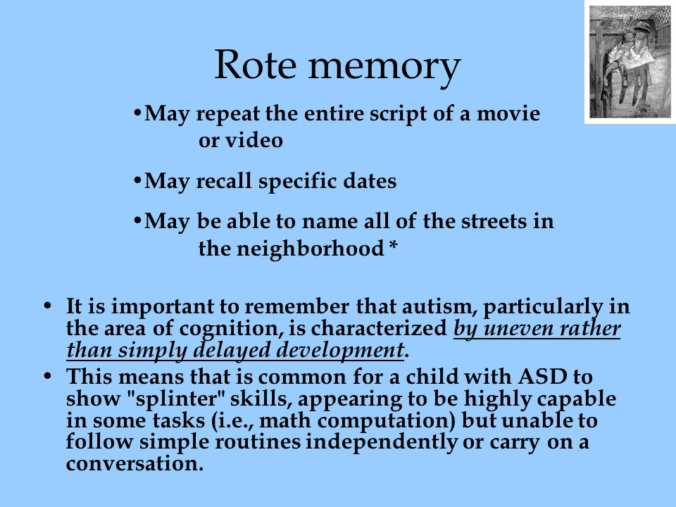 Rote memory It is important to remember that autism, particularly in the area of cognition, is characterized by uneven rather than simply delayed development.