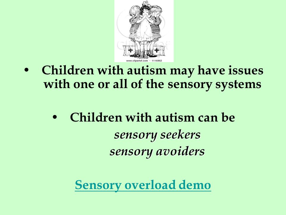 Children with autism may have issues with one or all of the sensory systems Children with autism can be sensory seekers sensory avoiders Sensory overload demo