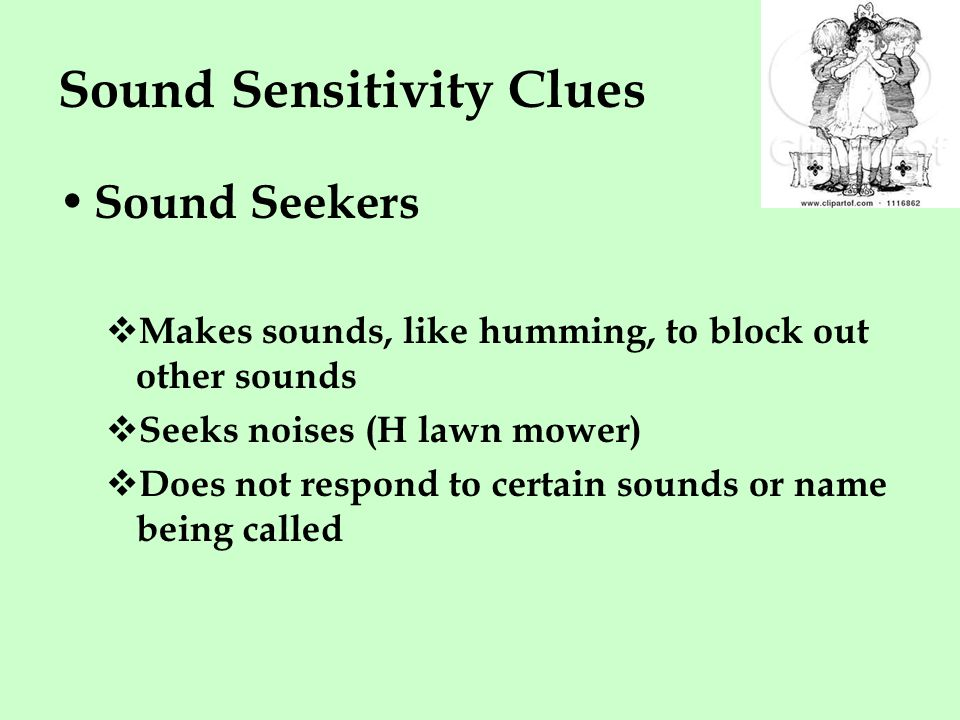 Sound Sensitivity Clues Sound Seekers  Makes sounds, like humming, to block out other sounds  Seeks noises (H lawn mower)  Does not respond to certain sounds or name being called