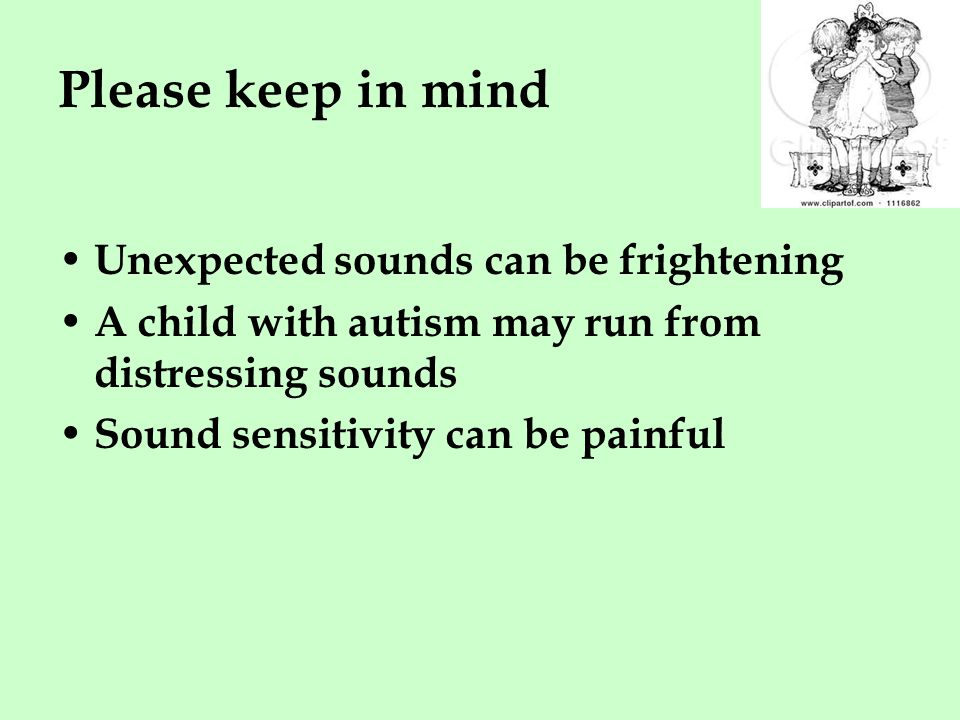 Please keep in mind Unexpected sounds can be frightening A child with autism may run from distressing sounds Sound sensitivity can be painful