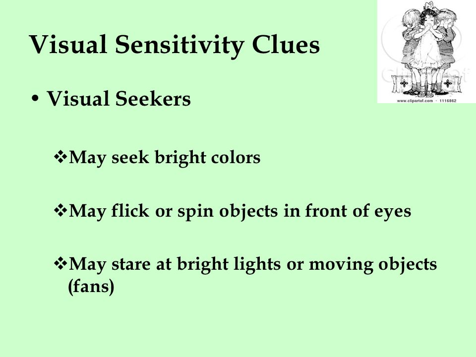 Visual Sensitivity Clues Visual Seekers  May seek bright colors  May flick or spin objects in front of eyes  May stare at bright lights or moving objects (fans)