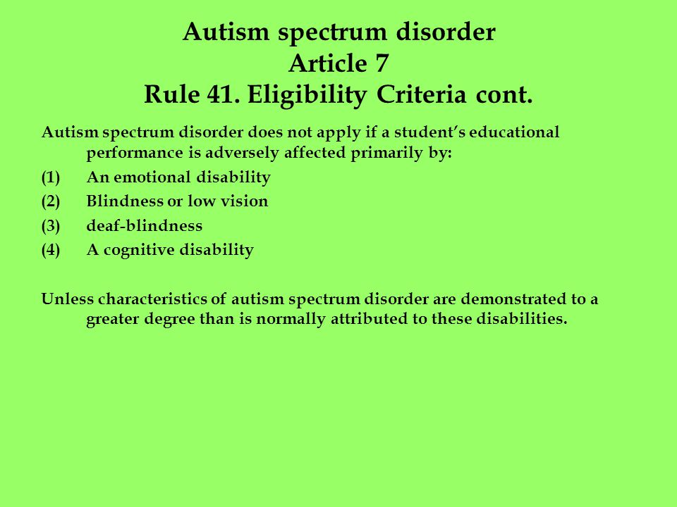Autism spectrum disorder Article 7 Rule 41. Eligibility Criteria cont. Autism spectrum disorder does not apply if a student's educational performance