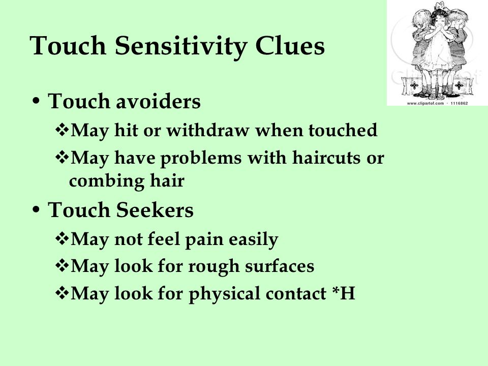 Touch Sensitivity Clues Touch avoiders  May hit or withdraw when touched  May have problems with haircuts or combing hair Touch Seekers  May not feel pain easily  May look for rough surfaces  May look for physical contact *H