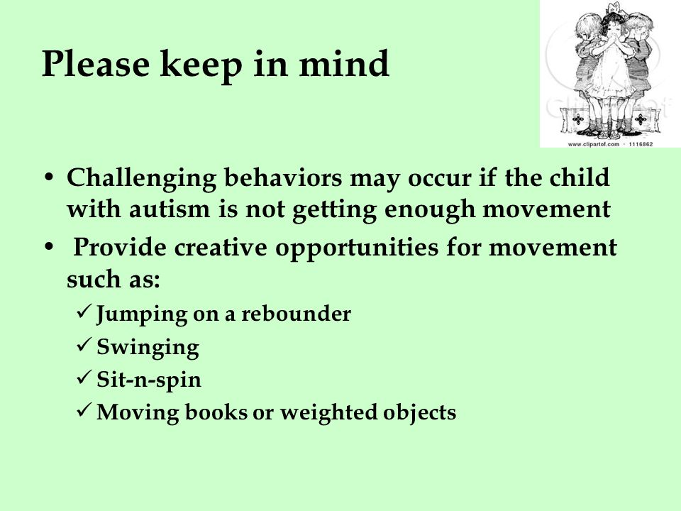 Please keep in mind Challenging behaviors may occur if the child with autism is not getting enough movement Provide creative opportunities for movement such as: Jumping on a rebounder Swinging Sit-n-spin Moving books or weighted objects