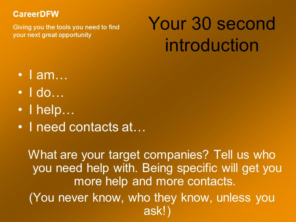 Your 30 second introduction I am… I do… I help… I need contacts at… What are your target companies.