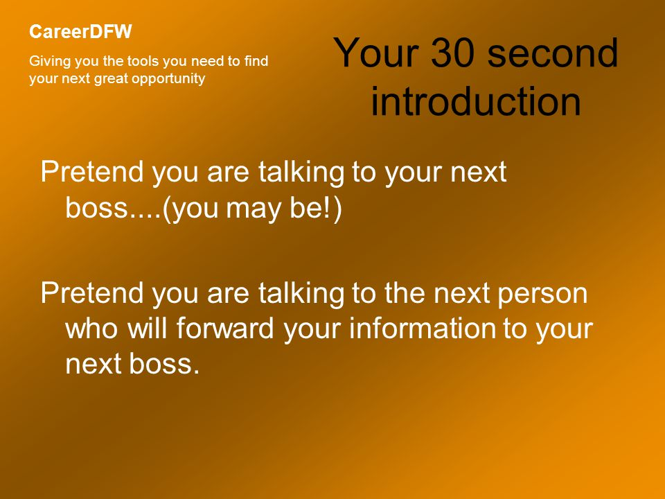 Your 30 second introduction Pretend you are talking to your next boss....(you may be!) Pretend you are talking to the next person who will forward your information to your next boss.