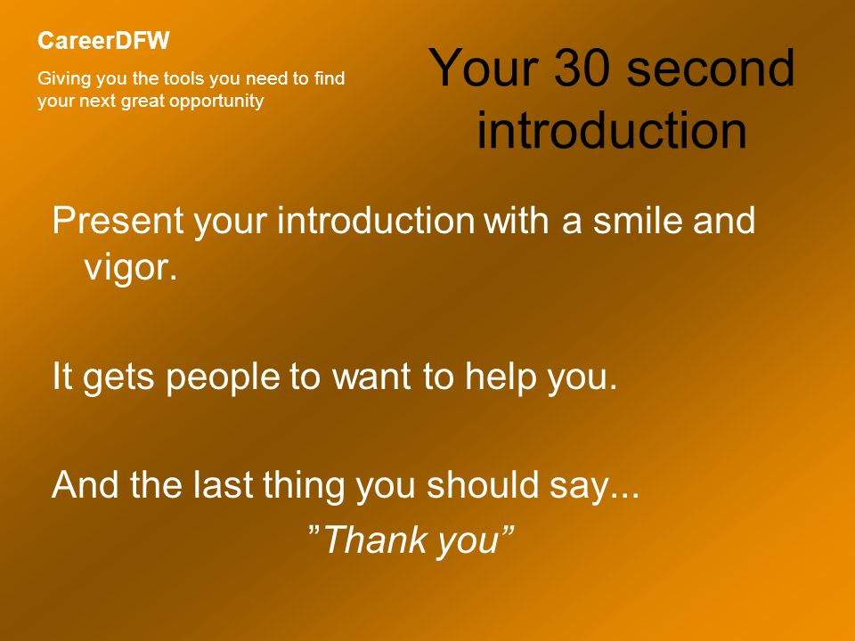 Your 30 second introduction Present your introduction with a smile and vigor.