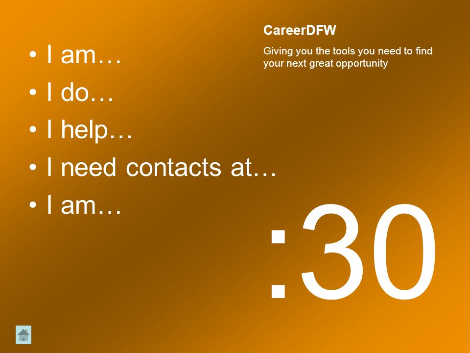 I am… I do… I help… I need contacts at… I am… :30 CareerDFW Giving you the tools you need to find your next great opportunity