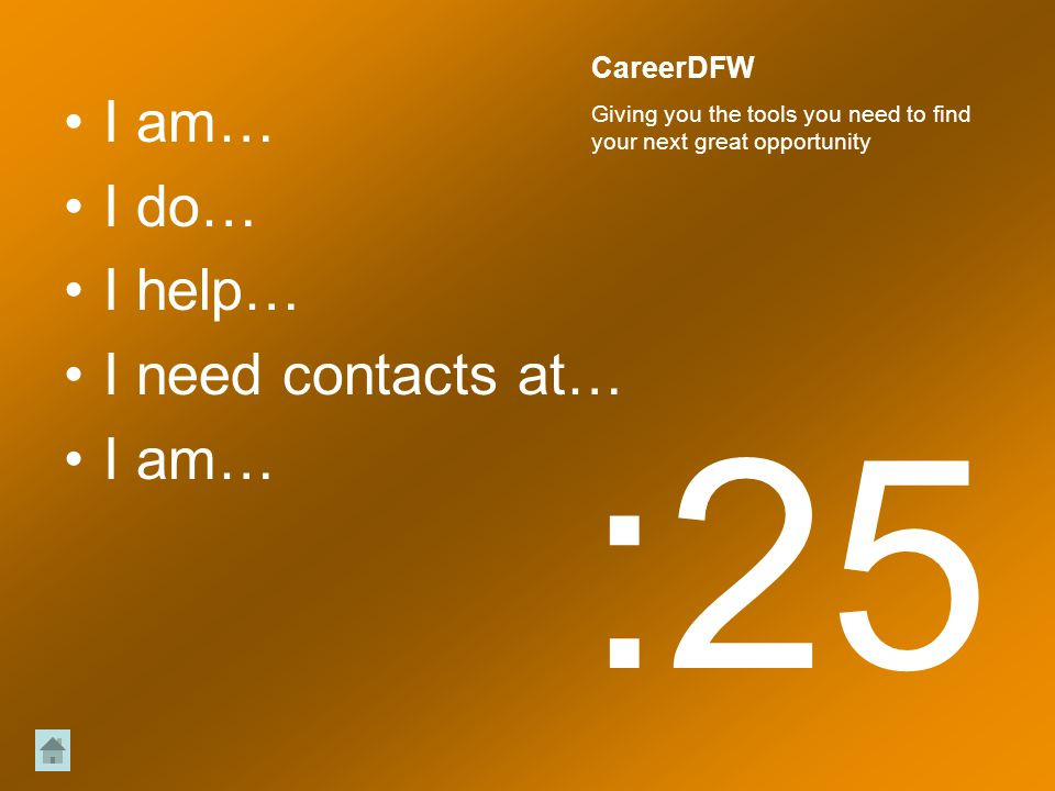 I am… I do… I help… I need contacts at… I am… :25 CareerDFW Giving you the tools you need to find your next great opportunity