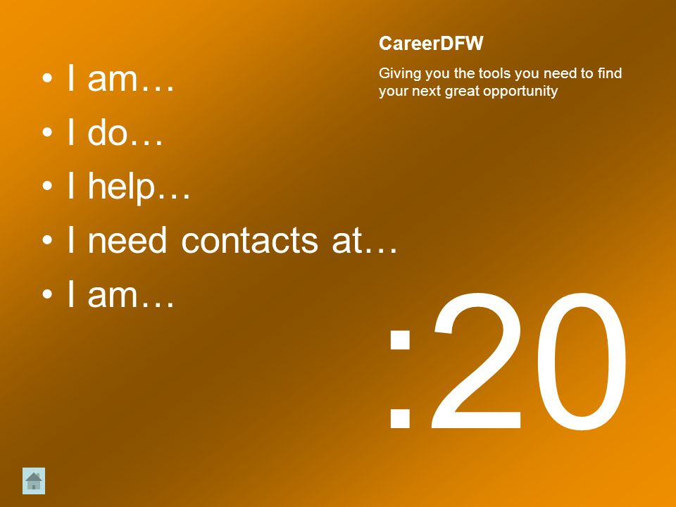 I am… I do… I help… I need contacts at… I am… :20 CareerDFW Giving you the tools you need to find your next great opportunity