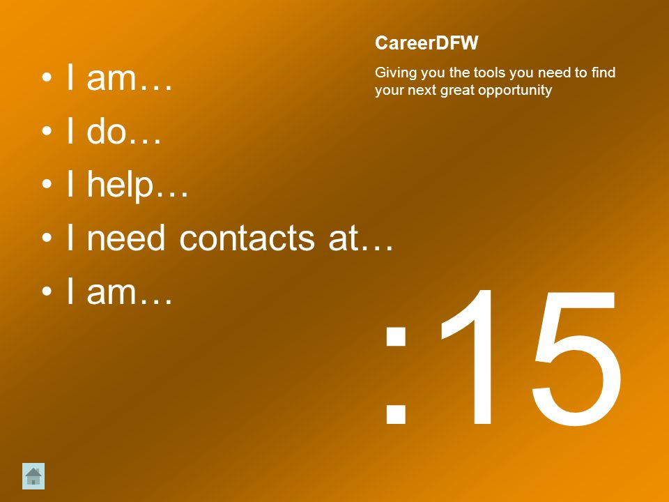 I am… I do… I help… I need contacts at… I am… :15 CareerDFW Giving you the tools you need to find your next great opportunity