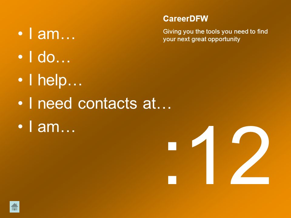 I am… I do… I help… I need contacts at… I am… :12 CareerDFW Giving you the tools you need to find your next great opportunity