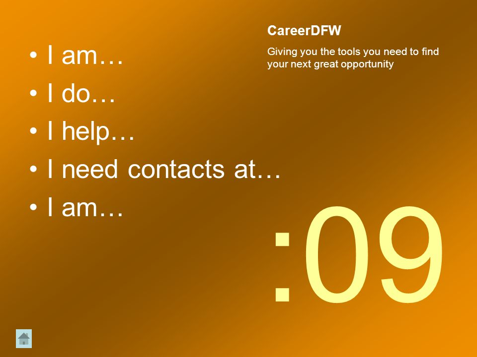 I am… I do… I help… I need contacts at… I am… :09 CareerDFW Giving you the tools you need to find your next great opportunity