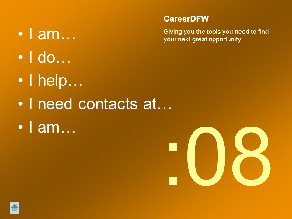 I am… I do… I help… I need contacts at… I am… :08 CareerDFW Giving you the tools you need to find your next great opportunity